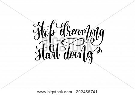 stop dreaming start doing - black and white hand lettering inscription positive quote about dreams to greeting card, overlay photography or printable wall art, calligraphy vector illustration