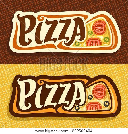 Vector banners for Pizza: label with piece of italian vegetarian pizza top view, melted cheese, sliced tomato and olives, signboard with original font pizza on abstract background for pizzeria menu.