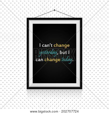 I can't change yesterday, but I can change today - motivational quotes in photo frame hanged on the dotted wall