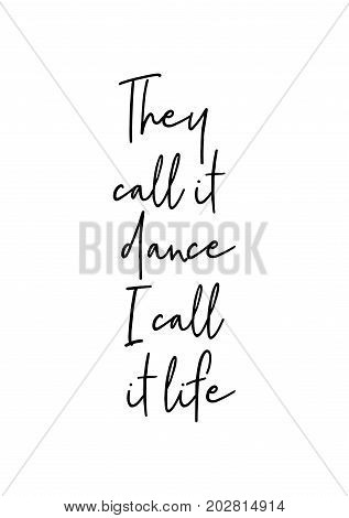 Hand drawn lettering. Ink illustration. Modern brush calligraphy. Isolated on white background. They call it dance. I call it life.
