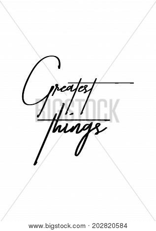 Hand drawn lettering. Ink illustration. Modern brush calligraphy. Isolated on white background. Greatest things.