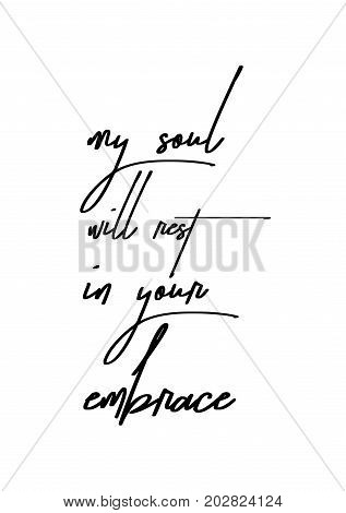 Hand drawn lettering. Ink illustration. Modern brush calligraphy. Isolated on white background. My soul will rest in your embrace.