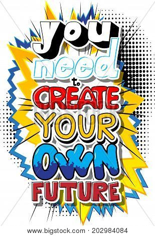 You Need To Create Your Own Future. Vector illustrated comic book style design. Inspirational motivational quote.