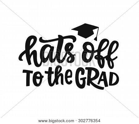 Hats Off To The Grad. Graduation Label, Banner. Hand Drawn Vector Lettering. Typography Greeting, In