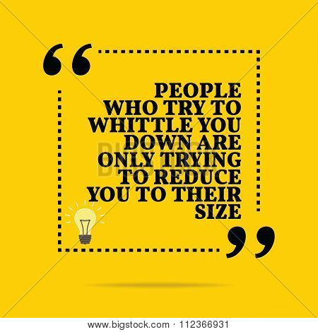 Inspirational Motivational Quote. People Who Try To Whittle You Down Are Only Trying To Reduce You T