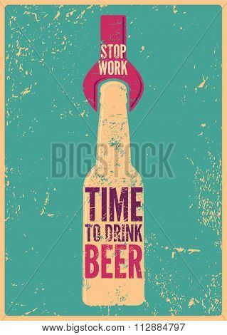 Stop Work - Time To Drink Beer. Typographic retro grunge beer poster. Vector illustration.