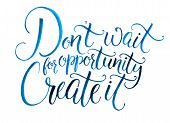 Don't wait for opportunity. Create it. Motivational quote about life and business. Challenging slogan, inspirational phrase. Handwritten watercolor calligraphy isolated on white background poster