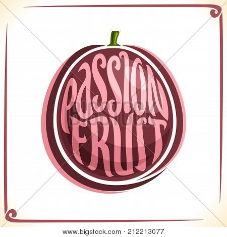 Vector logo for Passion Fruit, label with one whole fruit for package of fresh juice or dessert, price tag with original font for words passion fruit inscribed in fruit shape, sticker for vegan store.