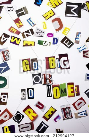 A Word Writing Text Showing Concept Of Go Big Or Go Home Made Of Different Magazine Newspaper Letter