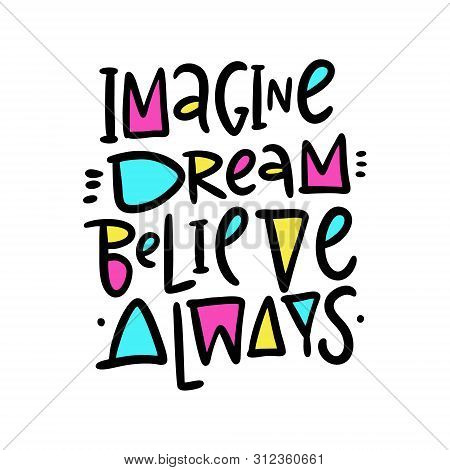 Imagine, Dream, Believe Always. Hand Drawn Vector Lettering And Illustration. Isolated On White Back