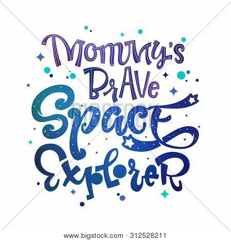Mommys Brave Space Explorer Quote. Baby Shower, Kids Theme Hand Drawn Lettering Logo Phrase. Vector