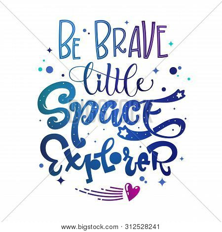 Be Brave Little Space Explorer Quote. Baby Shower, Kids Theme Hand Drawn Lettering Logo Phrase. Vect