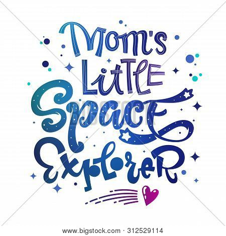 Moms Little Space Explorer Quote. Baby Shower, Kids Theme Hand Drawn Lettering Logo Phrase. Vector G