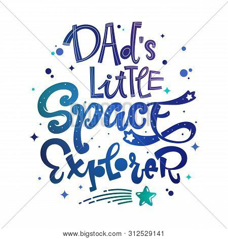 Dads Little Space Explorer Quote. Baby Shower, Kids Theme Hand Drawn Lettering Logo Phrase. Vector G