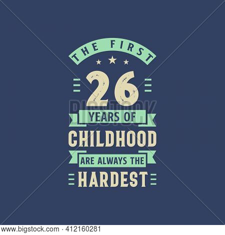The First 26 Years Of Childhood Are Always The Hardest, 26 Years Old Birthday Celebration