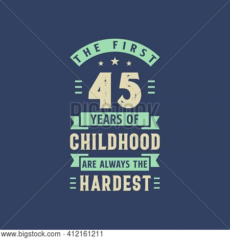 The First 45 Years Of Childhood Are Always The Hardest, 45 Years Old Birthday Celebration