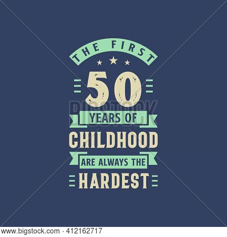 The First 50 Years Of Childhood Are Always The Hardest, 50 Years Old Birthday Celebration