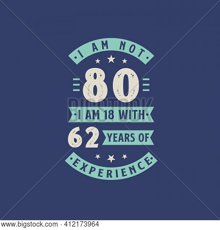 I Am Not 80, I Am 18 With 62 Years Of Experience - 80 Years Old Birthday Celebration