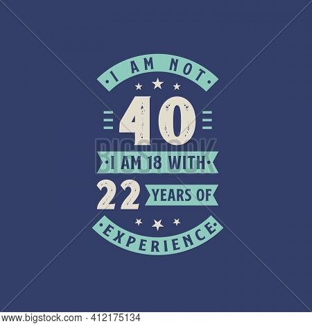 I Am Not 40, I Am 18 With 22 Years Of Experience - 40 Years Old Birthday Celebration