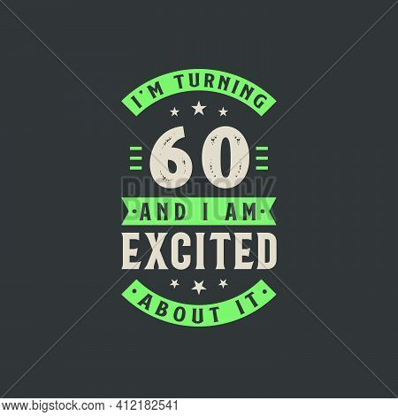 I'm Turning 60 And I Am Excited About It, 60 Years Old Birthday Celebration
