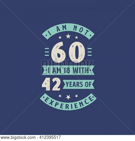 I Am Not 60, I Am 18 With 42 Years Of Experience - 60 Years Old Birthday Celebration