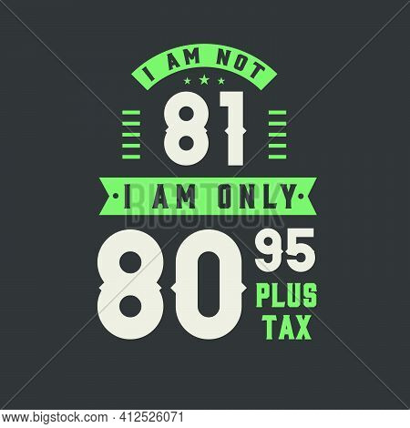 I Am Not 81, I Am Only 80.95 Plus Tax, 81 Years Old Birthday Celebration