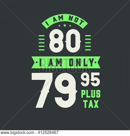 I Am Not 80, I Am Only 79.95 Plus Tax, 80 Years Old Birthday Celebration