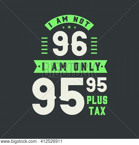 I Am Not 96, I Am Only 95.95 Plus Tax, 96 Years Old Birthday Celebration