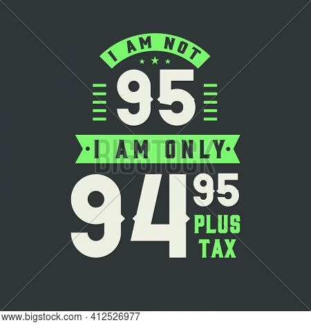 I Am Not 95, I Am Only 94.95 Plus Tax, 95 Years Old Birthday Celebration