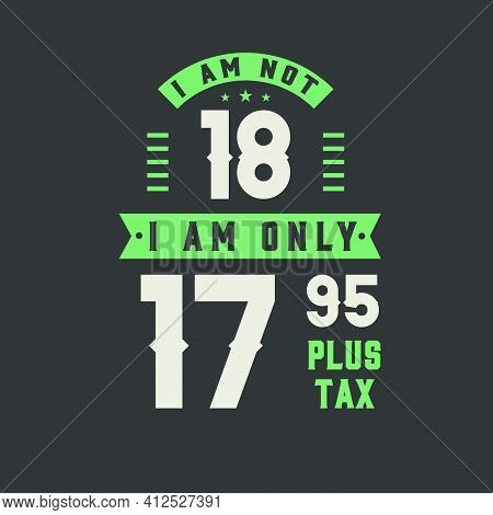 I Am Not 18, I Am Only 17.95 Plus Tax, 18 Years Old Birthday Celebration