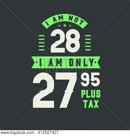 I Am Not 28, I Am Only 27.95 Plus Tax, 28 Years Old Birthday Celebration
