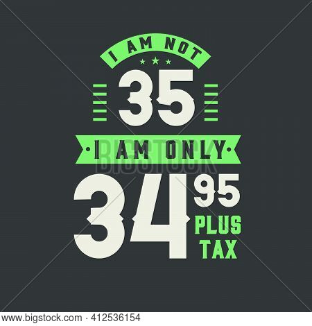 I Am Not 35, I Am Only 34.95 Plus Tax, 35 Years Old Birthday Celebration
