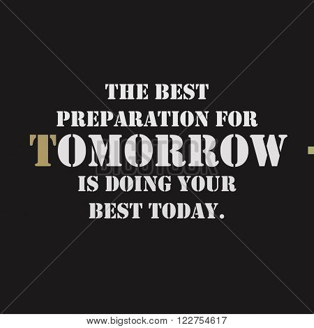 The best preparation for tomorrow is doing your best today. Typographical poster template. Vector lettering illustration.