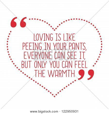 Funny Love Quote. Loving Is Like Peeing In Your Pants, Everyone Can See It, But Only You Can Feel Th
