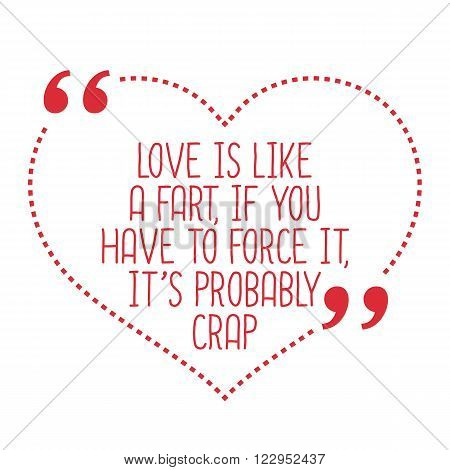 Funny Love Quote. Love Is Like A Fart, If You Have To Force It, It's Probably Crap.