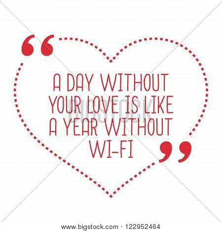 Funny Love Quote. A Day Without Your Love Is Like A Year Without Wi-fi.