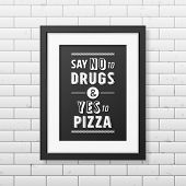 Say no to drugs and yes to pizza - Quote typographical Background in the realistic square black frame on the brick wall background. Vector EPS10 illustration. poster