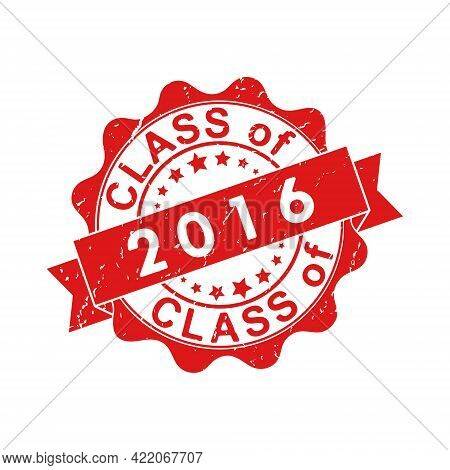 An Impression Of An Old Worn Stamp With The Inscription Class Of 2016. Vector Illustration For Thema