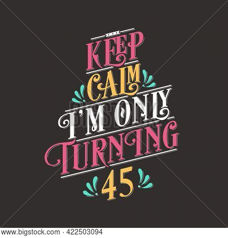 Birthday Celebration Greetings Lettering, Keep Calm I Am Only Turning 45