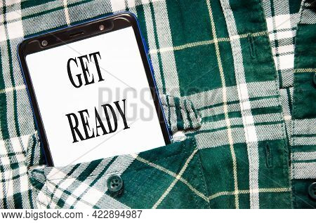Get Ready Concept Word Written On The White Screen Of The Phone That Lies In The Shirt