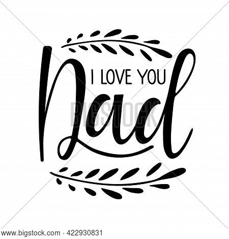 I Love You Dad Text With Branch. Fathers Day Template. Typography Poster With Hand Written Lettering