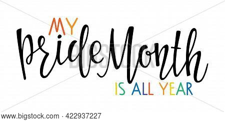 My Pride Month Is All Year Text. Concept For Lgbtq Community In Pride Month. For Poster, Card, Event