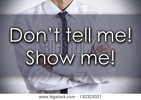 Don't Tell Me! Show Me! - Young Businessman With Text - Business Concept