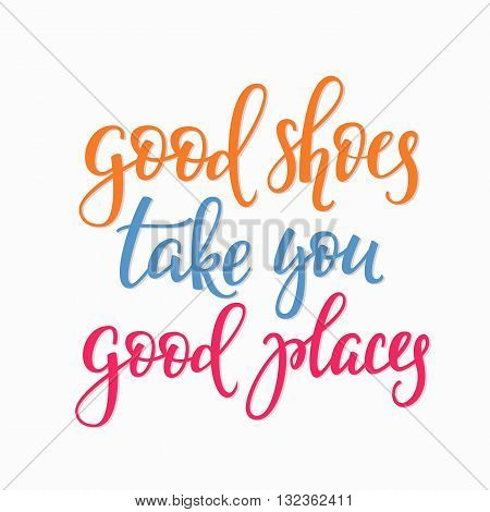 Good shoes take you good places quote lettering. Calligraphy inspiration graphic design typography element. Hand written style postcard. Cute simple vector sign