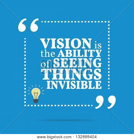 Inspirational Motivational Quote. Vision Is The Ability Of Seeing Things Invisible.