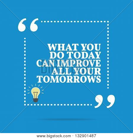 Inspirational Motivational Quote. What You Do Today Can Improve All Your Tomorrows.