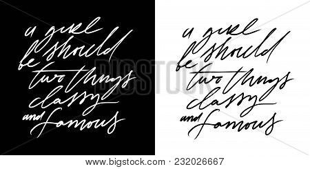A Girl Should Be Two Things: Classy And Famous. Hand Lettering Fashion Quote For Your Design