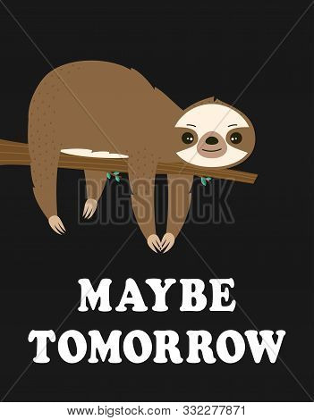 Funny Sloth Hanging On The Tree With Lettering Maybe Tomorrow Isolated On Black, Adorable Cartoon An