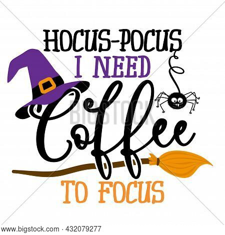 Hocus Focus, I Need Coffee To Focus - Halloween Quote On White Background With Broom And Witch Hat.