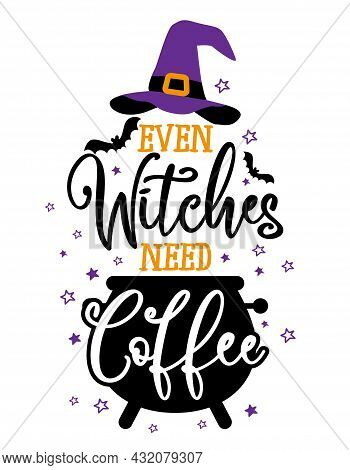 Even Witches Need Coffee - Halloween Quote On White Background With Broom And Witch Hat. Good For T-